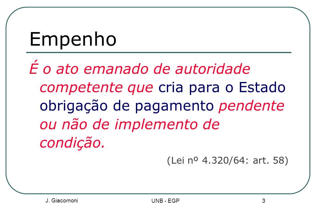 Empenho É o ato emanado de autoridade competente que cria para o Estado obrigação de pagamento pendente ou não de implemento de condição.