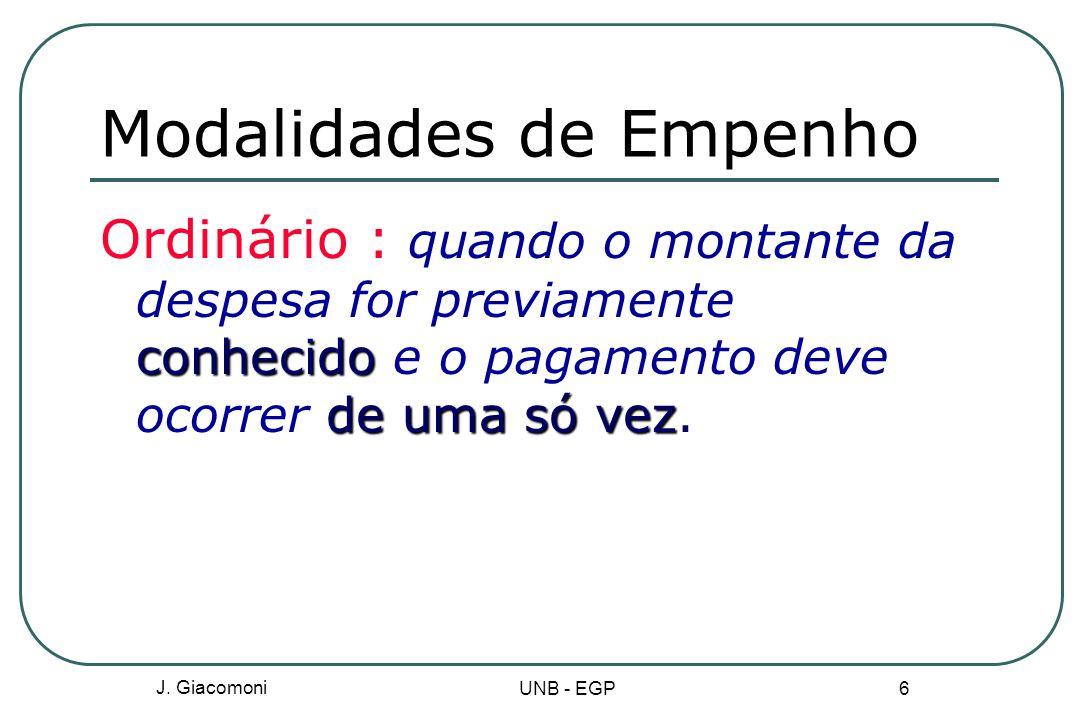 J. Giacomoni UNB - EGP 6 Modalidades de Empenho conhecido de uma só vez Ordinário : quando o montante da despesa for previamente conhecido e o pagamen