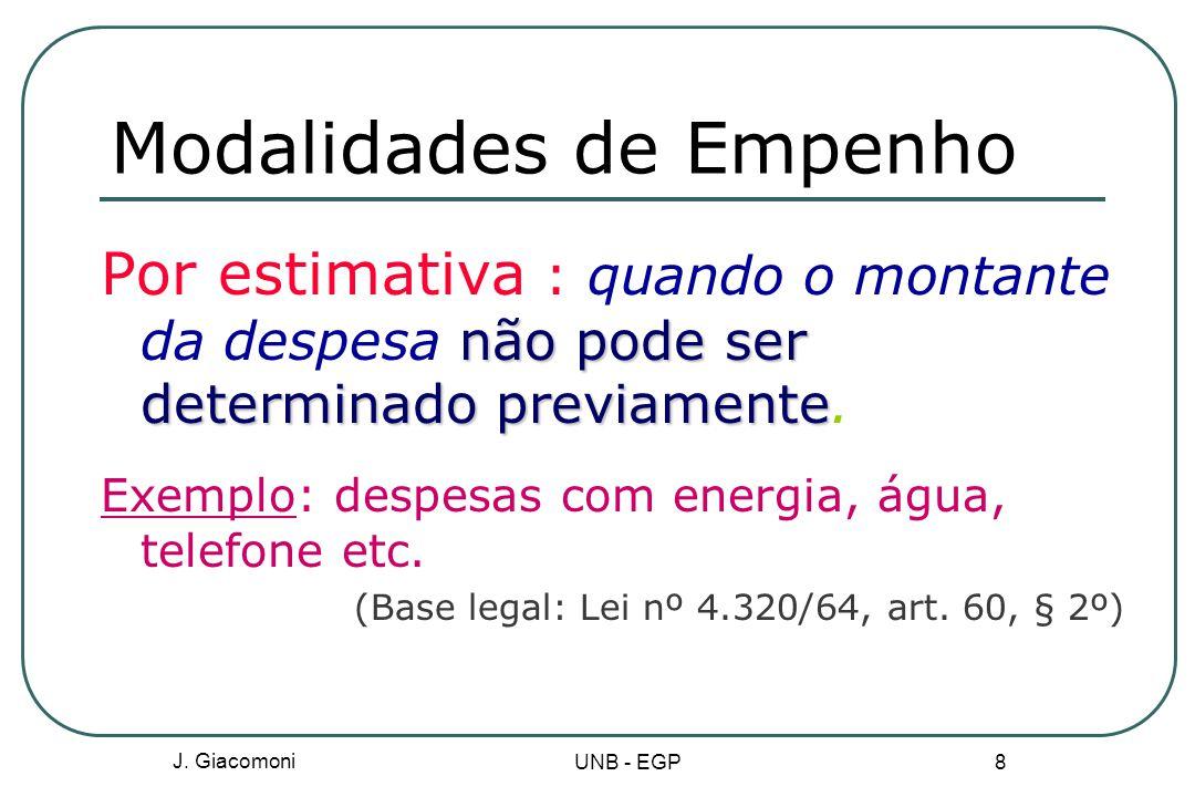 J. Giacomoni UNB - EGP 8 Modalidades de Empenho não pode ser determinado previamente Por estimativa : quando o montante da despesa não pode ser determ