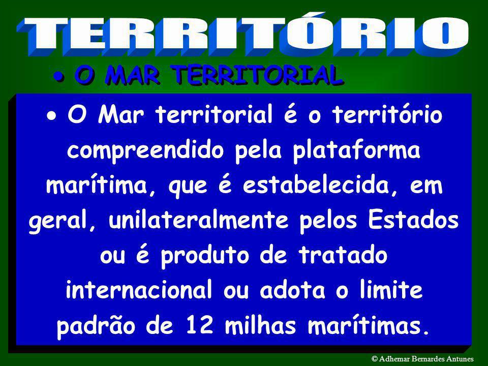 TERRITÓRIO DO ESTADO7 © Adhemar Bernardes Antunes O Mar territorial é o território compreendido pela plataforma marítima, que é estabelecida, em geral, unilateralmente pelos Estados ou é produto de tratado internacional ou adota o limite padrão de 12 milhas marítimas.