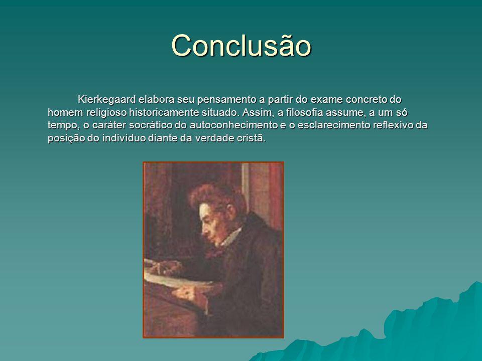 Conclusão Kierkegaard elabora seu pensamento a partir do exame concreto do homem religioso historicamente situado. Assim, a filosofia assume, a um só