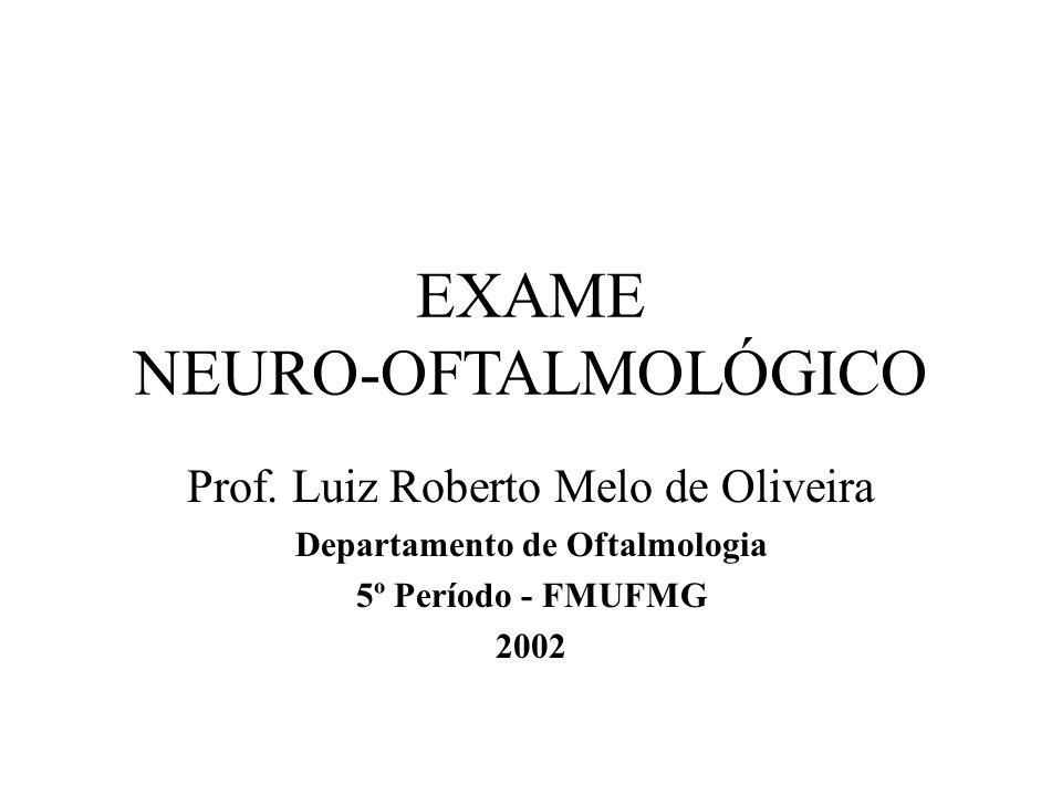 EXAME NEURO-OFTALMOLÓGICO Prof. Luiz Roberto Melo de Oliveira Departamento de Oftalmologia 5º Período - FMUFMG 2002