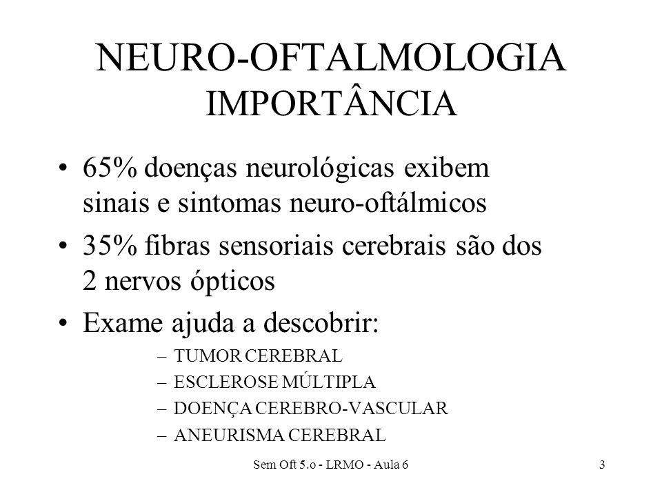 Sem Oft 5.o - LRMO - Aula 63 NEURO-OFTALMOLOGIA IMPORTÂNCIA 65% doenças neurológicas exibem sinais e sintomas neuro-oftálmicos 35% fibras sensoriais cerebrais são dos 2 nervos ópticos Exame ajuda a descobrir: –TUMOR CEREBRAL –ESCLEROSE MÚLTIPLA –DOENÇA CEREBRO-VASCULAR –ANEURISMA CEREBRAL