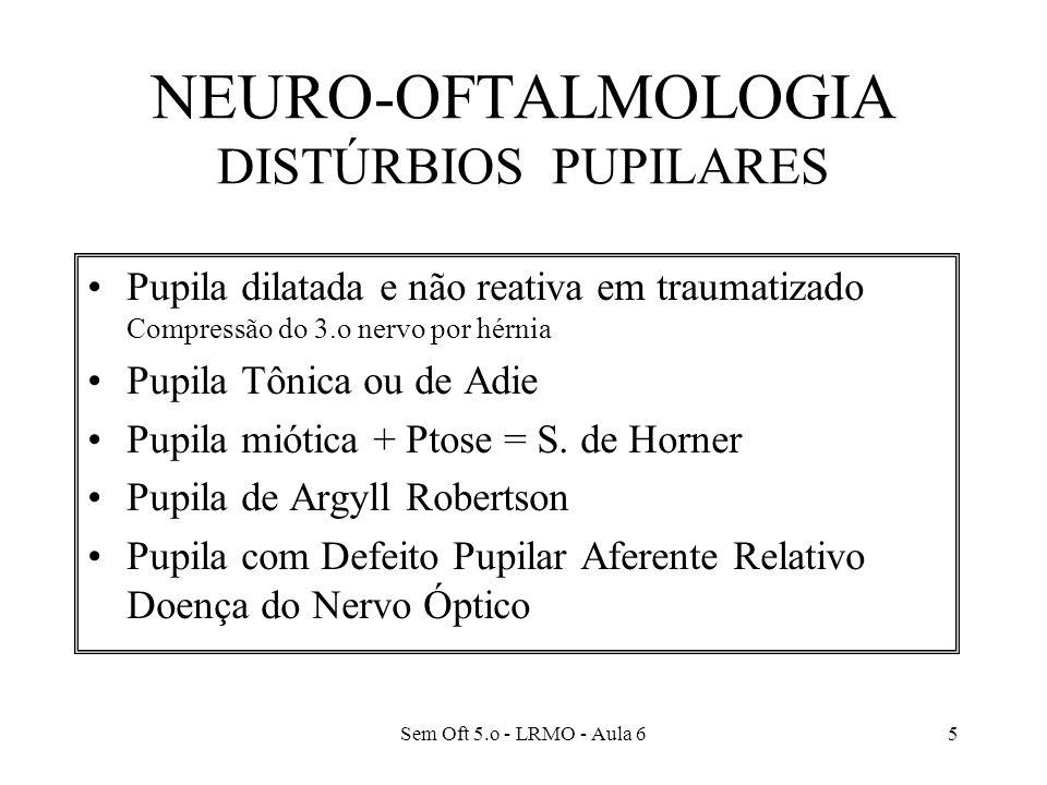Sem Oft 5.o - LRMO - Aula 65 NEURO-OFTALMOLOGIA DISTÚRBIOS PUPILARES Pupila dilatada e não reativa em traumatizado Compressão do 3.o nervo por hérnia Pupila Tônica ou de Adie Pupila miótica + Ptose = S.