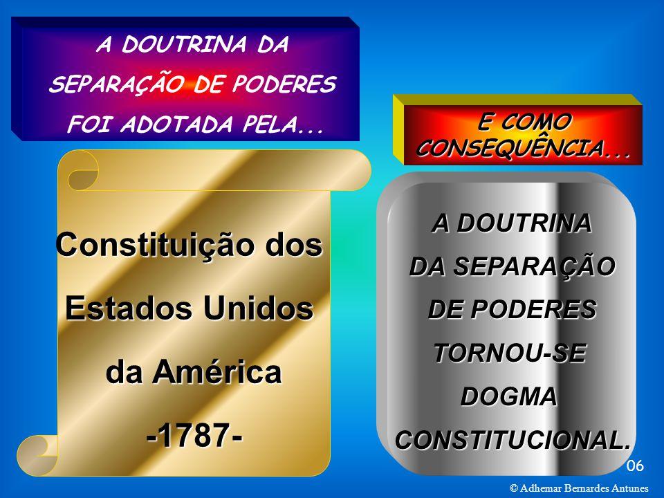 06 © Adhemar Bernardes Antunes Constituição dos Estados Unidos da América -1787- A DOUTRINA DA SEPARAÇÃO DE PODERES TORNOU-SE DOGMA CONSTITUCIONAL. A