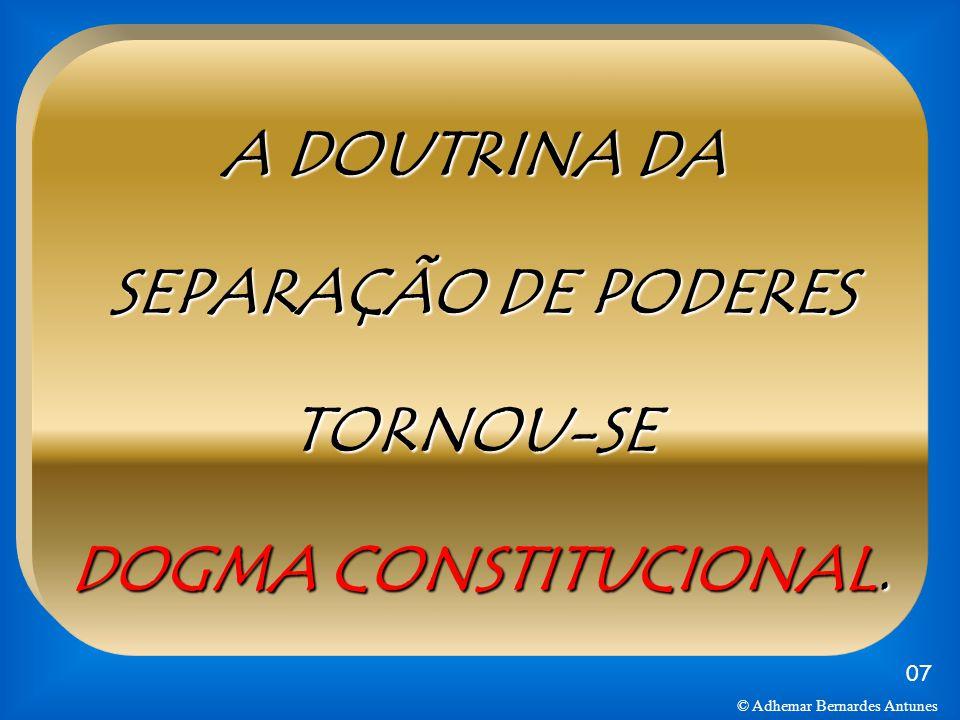 A DOUTRINA DA SEPARAÇÃO DE PODERES TORNOU-SE DOGMA CONSTITUCIONAL. 07 © Adhemar Bernardes Antunes