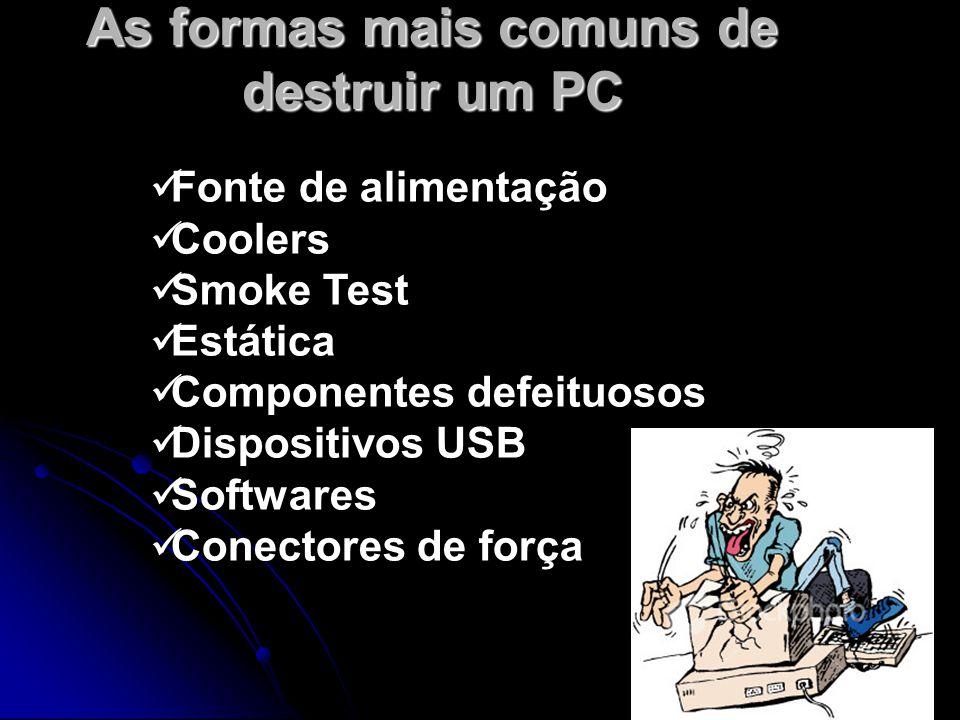 As formas mais comuns de destruir um PC Fonte de alimentação Coolers Smoke Test Estática Componentes defeituosos Dispositivos USB Softwares Conectores