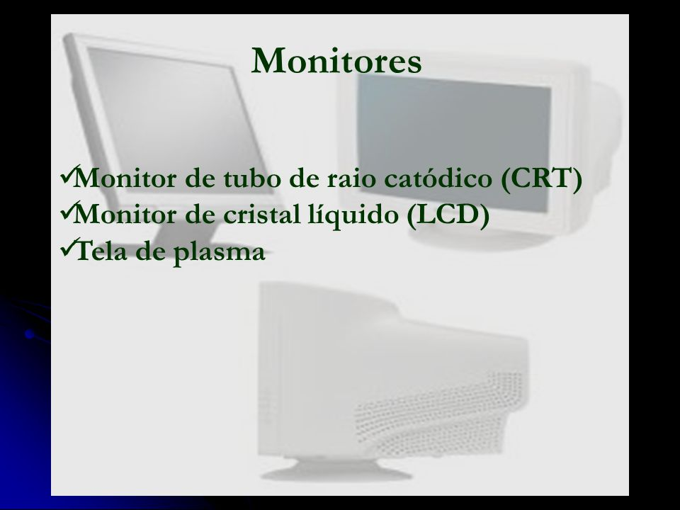 Monitores Monitor de tubo de raio catódico (CRT) Monitor de cristal líquido (LCD) Tela de plasma