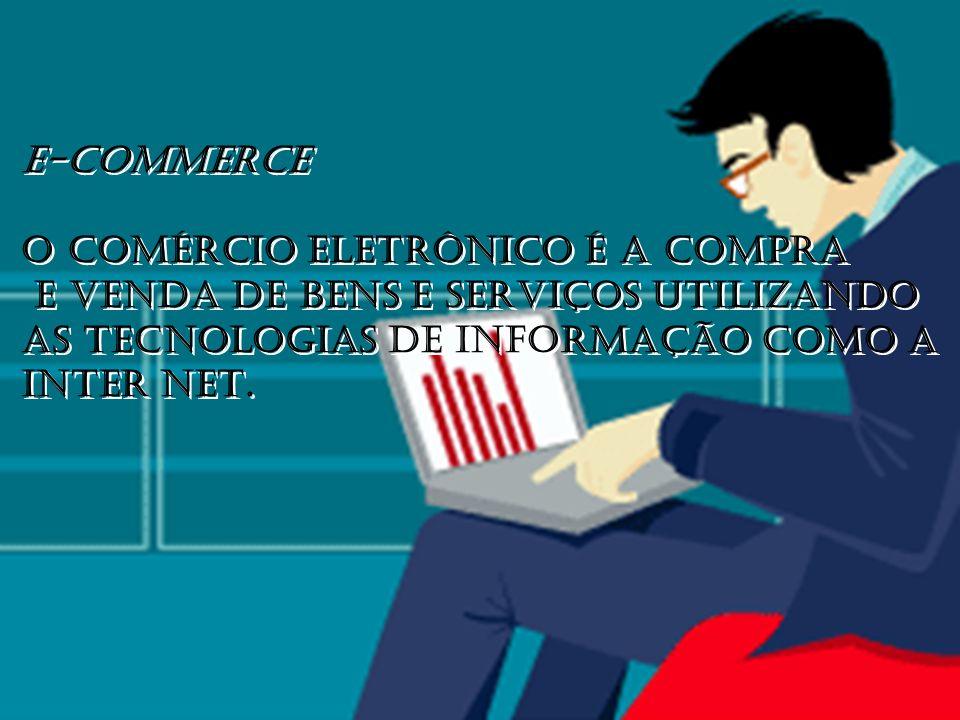 E-COMMERCE O COMÉRCIO ELETRÔNICO É A COMPRA E VENDA DE BENS E SERVIÇOS UTILIZANDO AS TECNOLOGIAS DE INFORMAÇÃO COMO A INTER NET. E-COMMERCE O COMÉRCIO