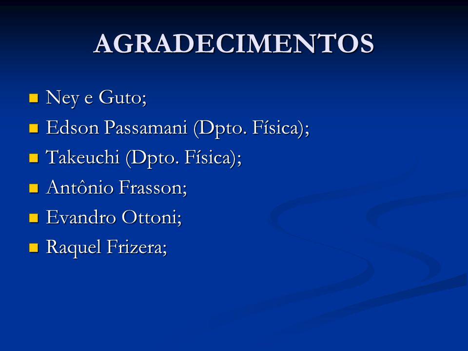 AGRADECIMENTOS Ney e Guto; Ney e Guto; Edson Passamani (Dpto. Física); Edson Passamani (Dpto. Física); Takeuchi (Dpto. Física); Takeuchi (Dpto. Física