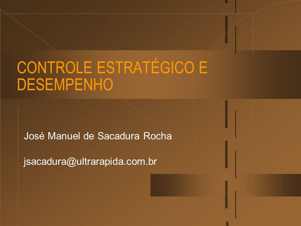 CONTROLE ESTRATÉGICO E DESEMPENHO José Manuel de Sacadura Rocha jsacadura@ultrarapida.com.br