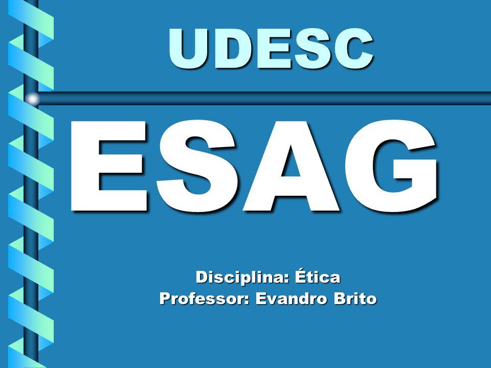 UDESC ESAG Disciplina: Ética Professor: Evandro Brito
