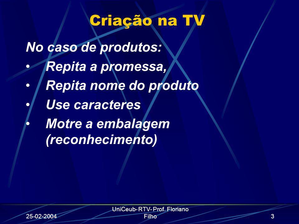25-02-2004 UniCeub- RTV- Prof. Floriano Filho3 Criação na TV No caso de produtos: Repita a promessa, Repita nome do produto Use caracteres Motre a emb