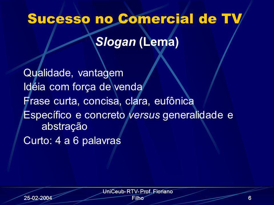 25-02-2004 UniCeub- RTV- Prof. Floriano Filho6 Sucesso no Comercial de TV Slogan (Lema) Qualidade, vantagem Idéia com força de venda Frase curta, conc