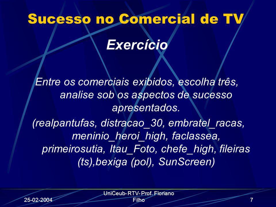 25-02-2004 UniCeub- RTV- Prof. Floriano Filho7 Sucesso no Comercial de TV Exercício Entre os comerciais exibidos, escolha três, analise sob os aspecto