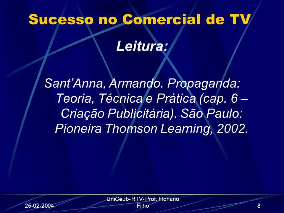 25-02-2004 UniCeub- RTV- Prof. Floriano Filho8 Sucesso no Comercial de TV Leitura: SantAnna, Armando. Propaganda: Teoria, Técnica e Prática (cap. 6 –