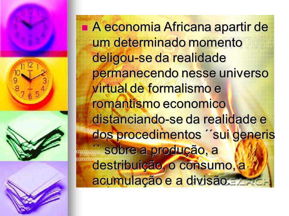 A economia Africana apartir de um determinado momento deligou-se da realidade permanecendo nesse universo virtual de formalismo e romantismo economico distanciando-se da realidade e dos procedimentos ´´sui generis `` sobre a produção, a destribuição, o consumo, a acumulação e a divisão.