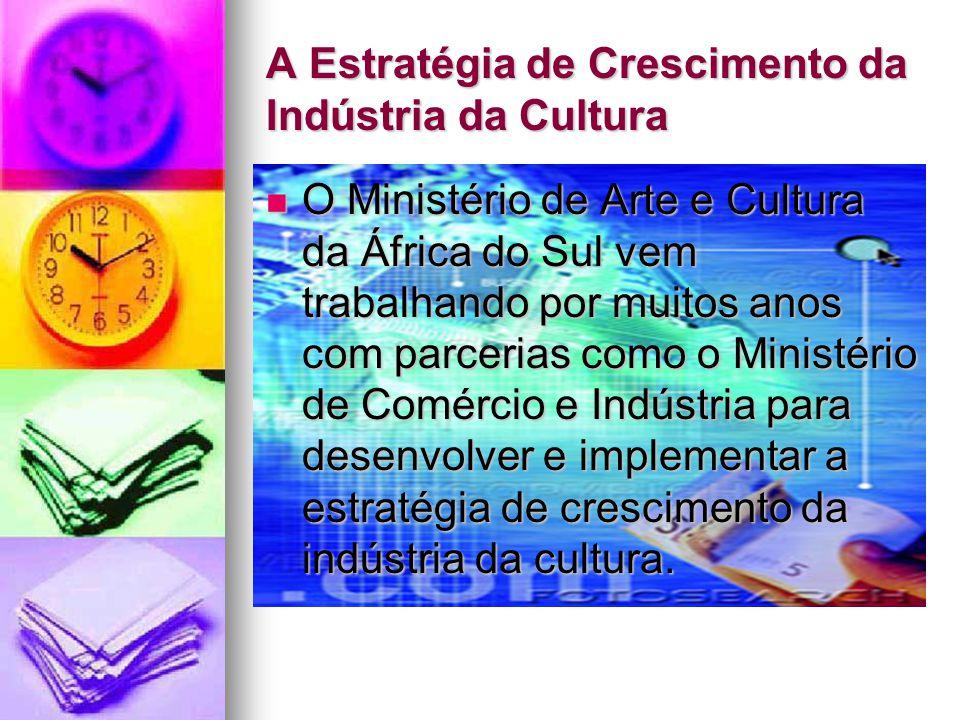 A Estratégia de Crescimento da Indústria da Cultura O Ministério de Arte e Cultura da África do Sul vem trabalhando por muitos anos com parcerias como o Ministério de Comércio e Indústria para desenvolver e implementar a estratégia de crescimento da indústria da cultura.