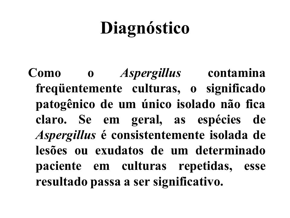 Diagnóstico Como o Aspergillus contamina freqüentemente culturas, o significado patogênico de um único isolado não fica claro. Se em geral, as espécie