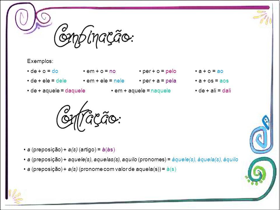 Exemplos: de + o = do em + o = no per + o = pelo a + o = ao de + ele = dele em + ele = nele per + a = pela a + os = aos de + aquele = daquele em + aqu