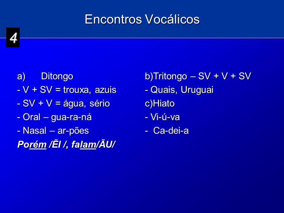 Encontros Vocálicos a) Ditongo - V + SV = trouxa, azuis - SV + V = água, sério - Oral – gua-ra-ná - Nasal – ar-pões Porém /I /, falam/ÃU/ b)Tritongo –