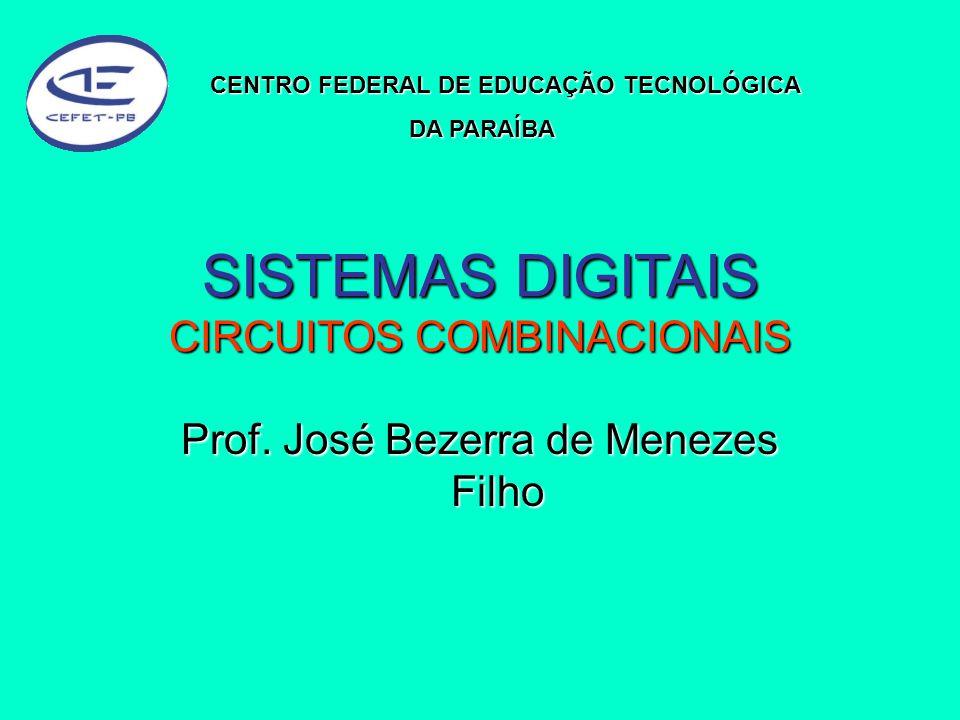 SISTEMAS DIGITAIS CIRCUITOS COMBINACIONAIS Prof. José Bezerra de Menezes Filho CENTRO FEDERAL DE EDUCAÇÃO TECNOLÓGICA DA PARAÍBA DA PARAÍBA