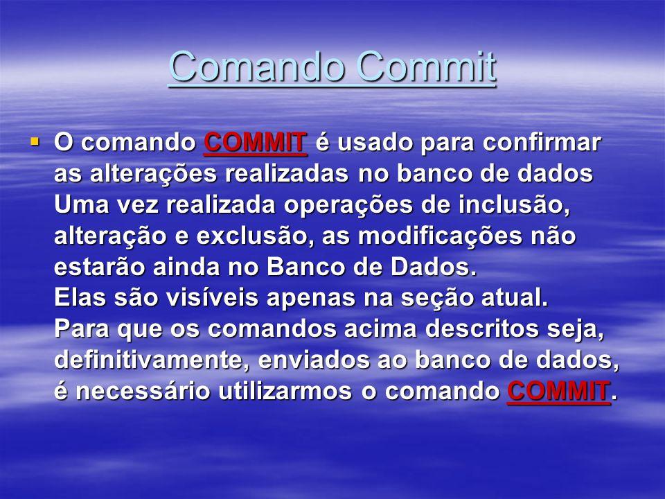 Comando Commit O comando COMMIT é usado para confirmar as alterações realizadas no banco de dados Uma vez realizada operações de inclusão, alteração e