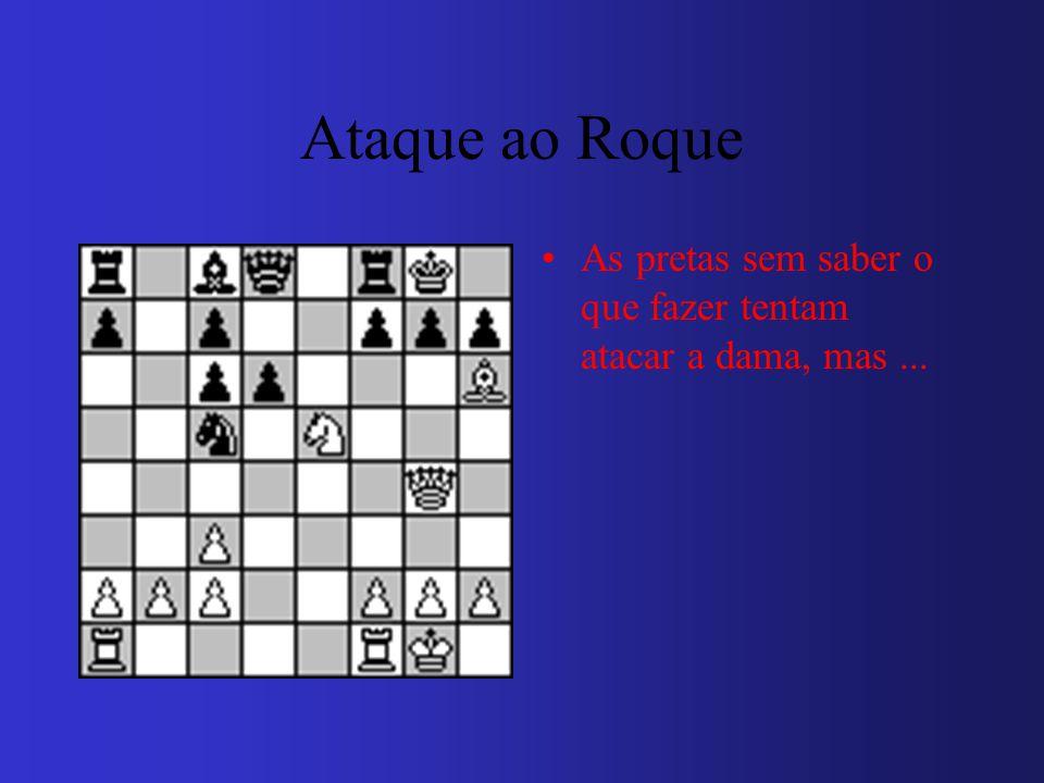 Ataque ao Roque As pretas sem saber o que fazer tentam atacar a dama, mas...