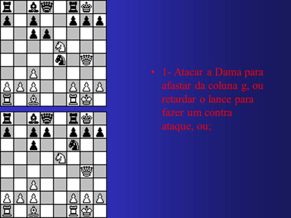 1- Atacar a Dama para afastar da coluna g, ou retardar o lance para fazer um contra ataque, ou;