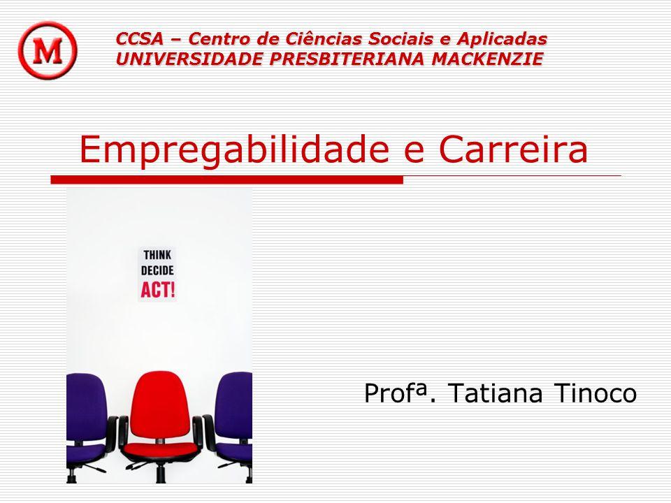 Empregabilidade e Carreira Profª. Tatiana Tinoco CCSA – Centro de Ciências Sociais e Aplicadas UNIVERSIDADE PRESBITERIANA MACKENZIE