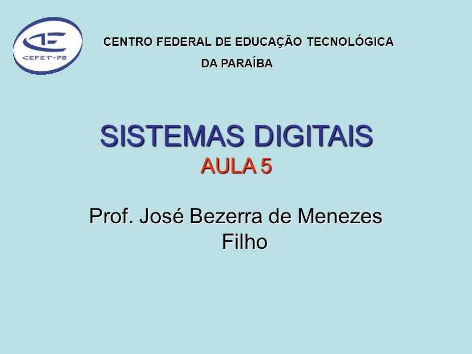 SISTEMAS DIGITAIS AULA 5 Prof. José Bezerra de Menezes Filho CENTRO FEDERAL DE EDUCAÇÃO TECNOLÓGICA DA PARAÍBA DA PARAÍBA