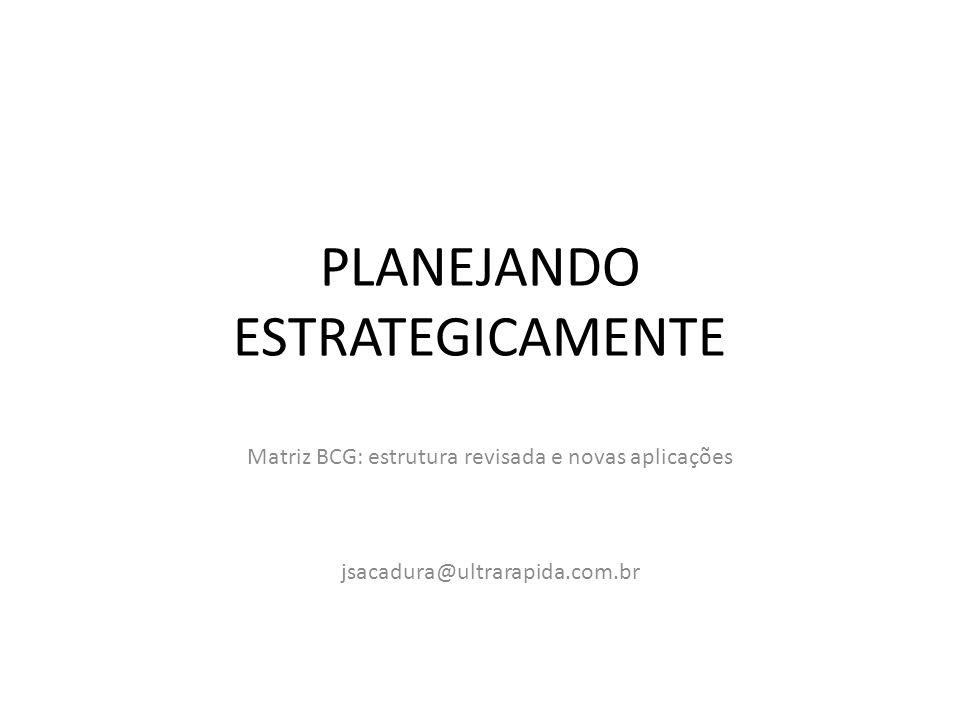 PLANEJANDO ESTRATEGICAMENTE Matriz BCG: estrutura revisada e novas aplicações jsacadura@ultrarapida.com.br