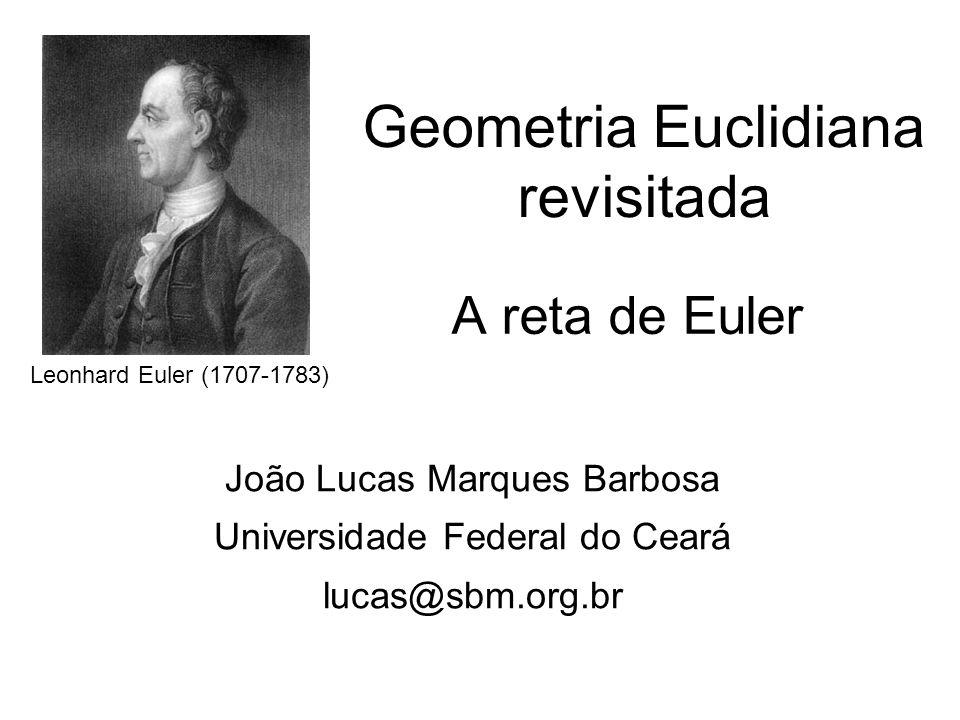 Geometria Euclidiana revisitada A reta de Euler João Lucas Marques Barbosa Universidade Federal do Ceará lucas@sbm.org.br Leonhard Euler (1707-1783)