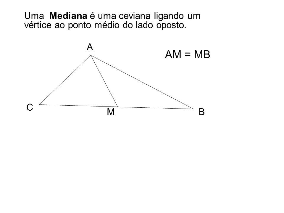 Uma Mediana é uma ceviana ligando um vértice ao ponto médio do lado oposto. A B C M AM = MB
