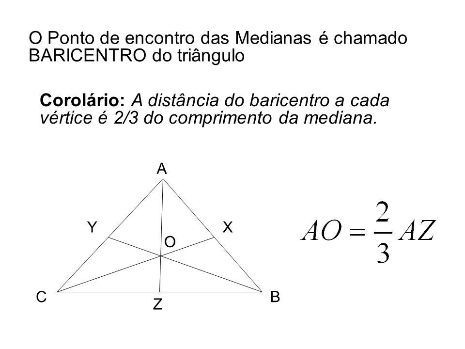 O Ponto de encontro das Medianas é chamado BARICENTRO do triângulo Corolário: A distância do baricentro a cada vértice é 2/3 do comprimento da mediana