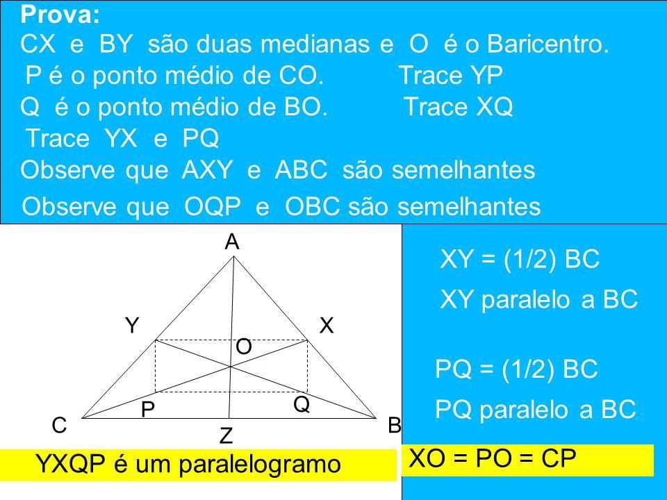 O Ponto de encontro das Medianas é chamado BARICENTRO do triângulo A BC YX Z O Prova: CX e BY são duas medianas e O é o Baricentro. P Q P é o ponto mé