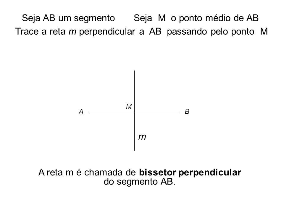 .. A B M Seja AB um segmentoSeja M o ponto médio de AB Trace a reta m perpendicular a AB passando pelo ponto M m A reta m é chamada de bissetor perpen
