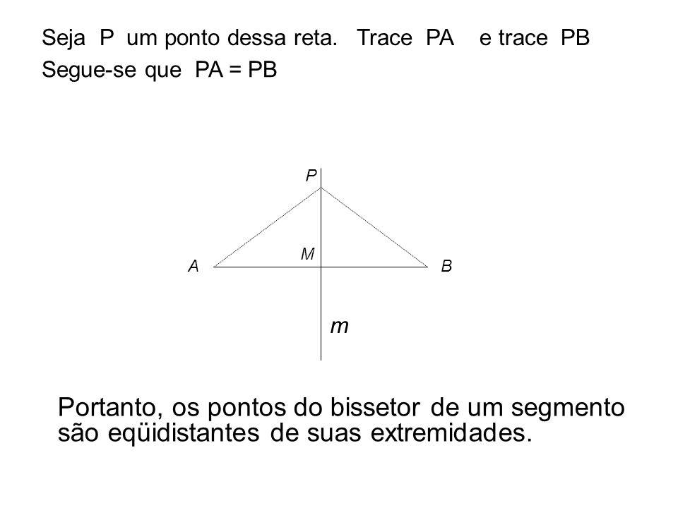 .. A B M P Seja P um ponto dessa reta.Trace PAe trace PB Segue-se que PA = PB m Portanto, os pontos do bissetor de um segmento são eqüidistantes de su