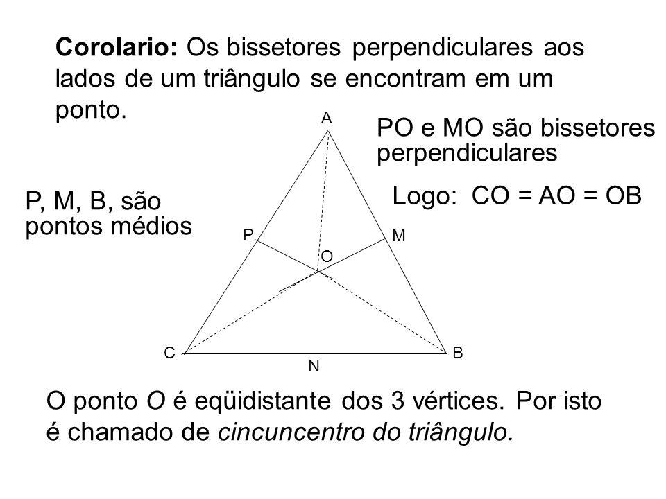 Corolario: Os bissetores perpendiculares aos lados de um triângulo se encontram em um ponto. O ponto O é eqüidistante dos 3 vértices. Por isto é chama