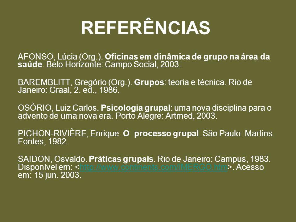 REFERÊNCIAS AFONSO, Lúcia (Org.). Oficinas em dinâmica de grupo na área da saúde. Belo Horizonte: Campo Social, 2003. BAREMBLITT, Gregório (Org.). Gru