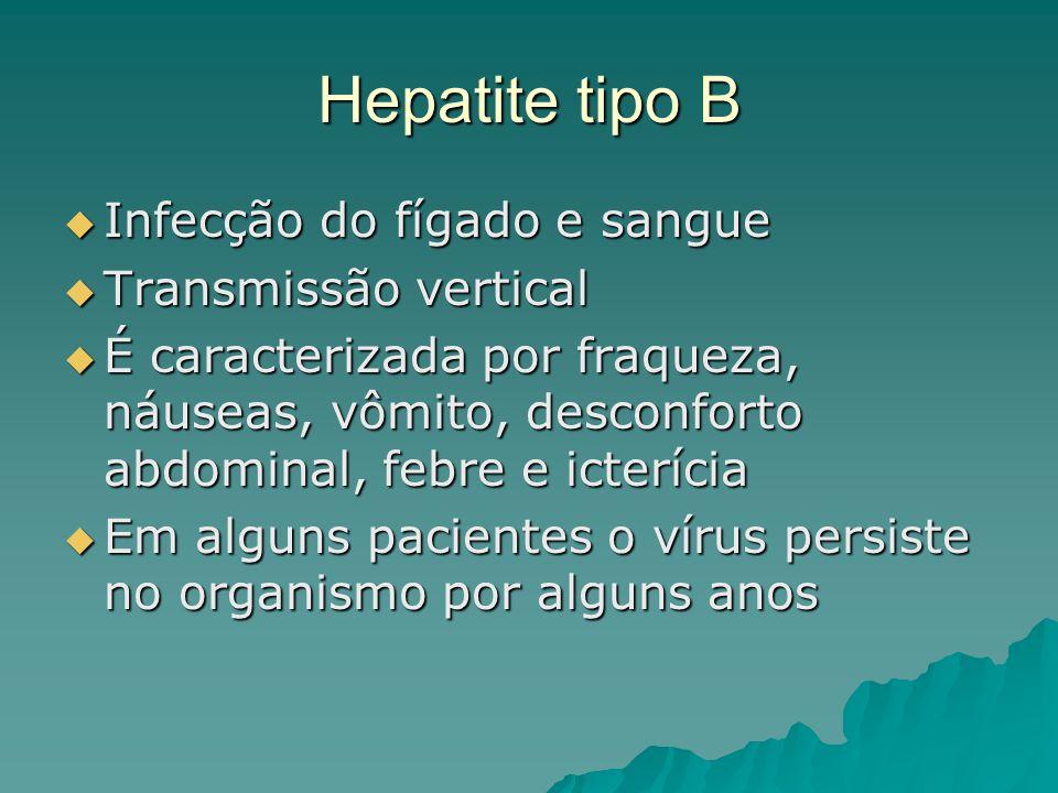 Hepatite tipo B Infecção do fígado e sangue Infecção do fígado e sangue Transmissão vertical Transmissão vertical É caracterizada por fraqueza, náusea