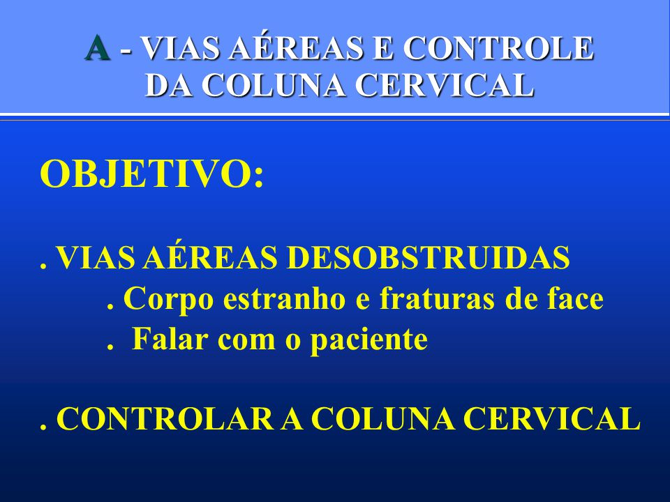 A - VIAS AÉREAS E CONTROLE DA COLUNA CERVICAL OBJETIVO:. VIAS AÉREAS DESOBSTRUIDAS. Corpo estranho e fraturas de face. Falar com o paciente. CONTROLAR