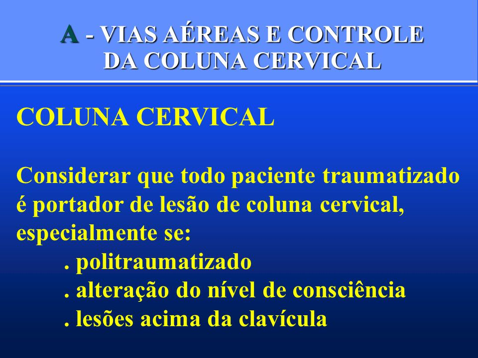 A - VIAS AÉREAS E CONTROLE DA COLUNA CERVICAL COLUNA CERVICAL Considerar que todo paciente traumatizado é portador de lesão de coluna cervical, especialmente se:.