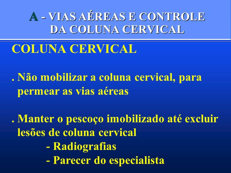 A - VIAS AÉREAS E CONTROLE DA COLUNA CERVICAL COLUNA CERVICAL. Não mobilizar a coluna cervical, para permear as vias aéreas. Manter o pescoço imobiliz
