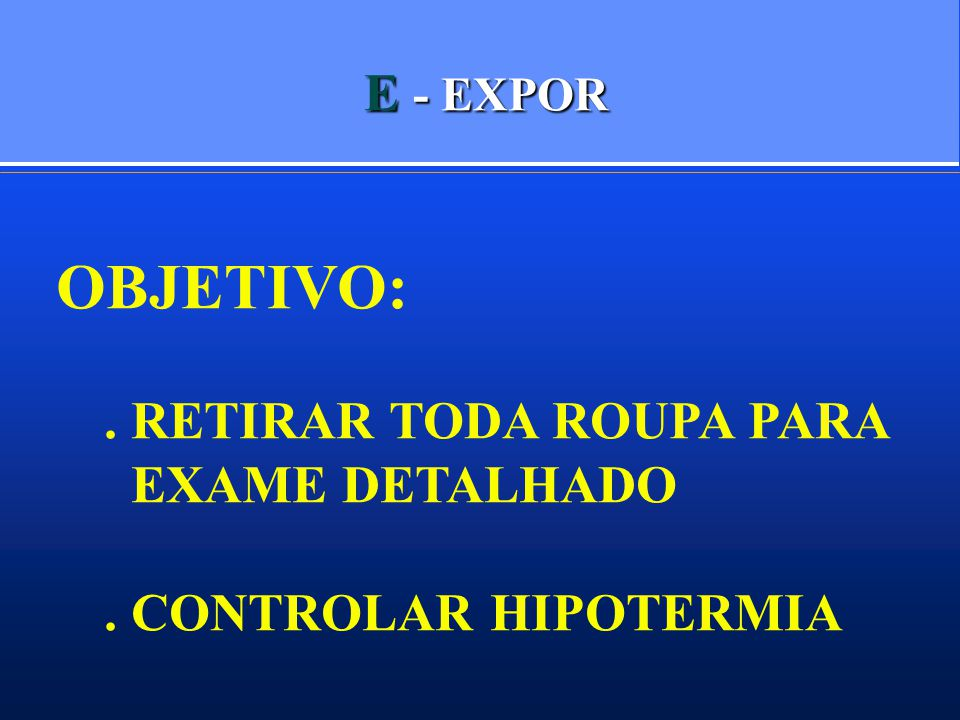 E - EXPOR OBJETIVO:. RETIRAR TODA ROUPA PARA EXAME DETALHADO. CONTROLAR HIPOTERMIA