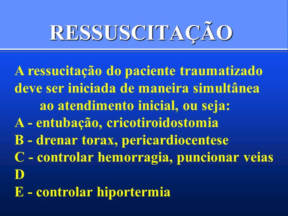 RESSUSCITAÇÃO A ressucitação do paciente traumatizado deve ser iniciada de maneira simultânea ao atendimento inicial, ou seja: A - entubação, cricotiroidostomia B - drenar torax, pericardiocentese C - controlar hemorragia, puncionar veias D E - controlar hiportermia