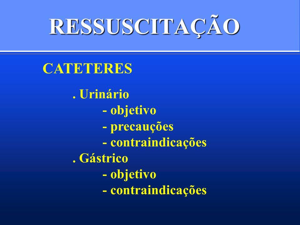 RESSUSCITAÇÃO CATETERES. Urinário - objetivo - precauções - contraindicações. Gástrico - objetivo - contraindicações
