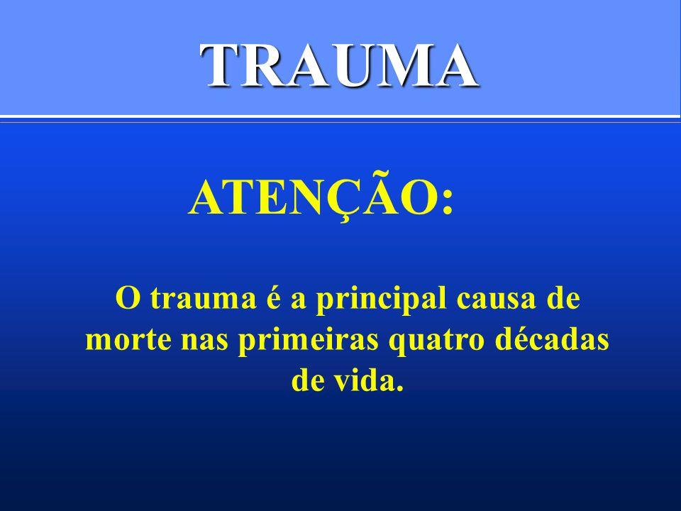 TRAUMA ATENÇÃO: O trauma é a principal causa de morte nas primeiras quatro décadas de vida.