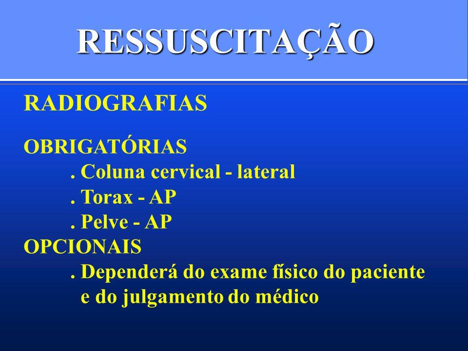 RESSUSCITAÇÃO RADIOGRAFIAS OBRIGATÓRIAS. Coluna cervical - lateral. Torax - AP. Pelve - AP OPCIONAIS. Dependerá do exame físico do paciente e do julga