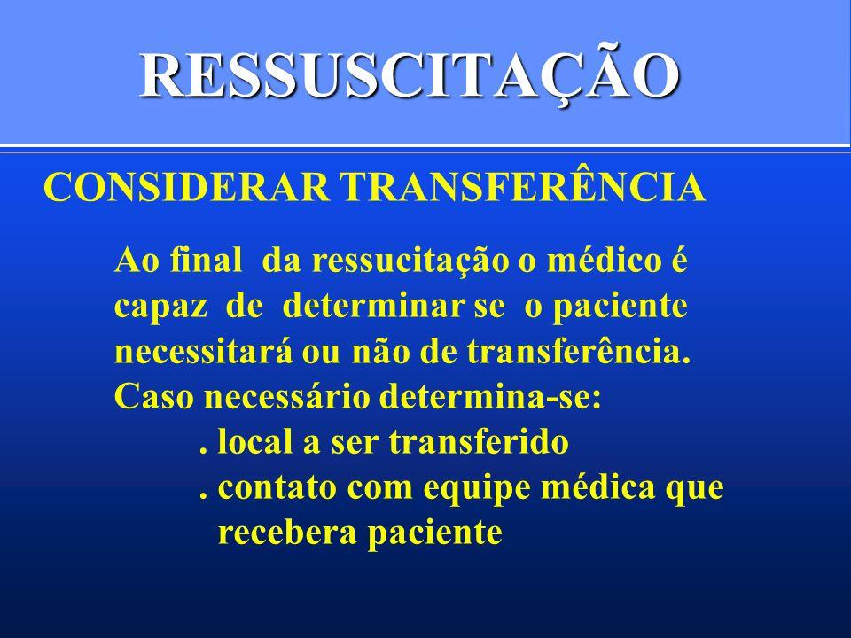 RESSUSCITAÇÃO CONSIDERAR TRANSFERÊNCIA Ao final da ressucitação o médico é capaz de determinar se o paciente necessitará ou não de transferência. Caso